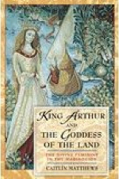 King Arthur & the Goddess of the Land by Caitlín Matthews